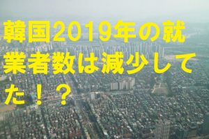 韓国2019年の就業者数は減少してた!?