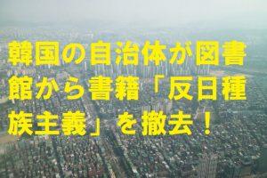 韓国の自治体が図書館から書籍「反日種族主義」を撤去!