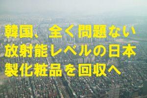 韓国、全く問題ない放射能レベルの日本製化粧品を回収へ