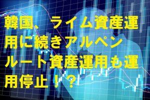 韓国、ライム資産運用に続きアルペンルート資産運用も運用停止!?