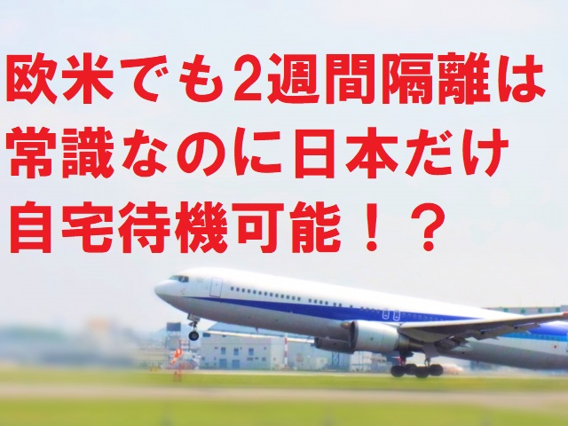 欧米でも2週間隔離は常識なのに日本だけ自宅待機可能!?