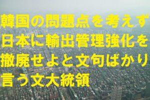 韓国の問題点を考えず日本に輸出管理強化を撤廃せよと文句ばかり言う文大統領