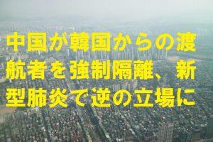 中国が韓国からの渡航者を強制隔離、新型肺炎で逆の立場に