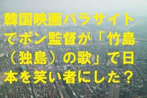 韓国映画パラサイトでポン監督が「竹島(独島)の歌」で日本を笑い者にした?