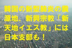 韓国の新型肺炎の震源地、新興宗教「新天地イエス教」には日本支部も!