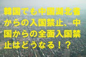 韓国でも中国湖北省からの入国禁止、中国からの全面入国禁止はどうなる!?