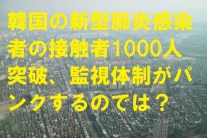 韓国の新型肺炎感染者の接触者1000人突破、監視体制がパンクするのでは?