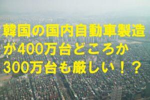韓国の国内自動車製造が400万台どころか300万台も厳しい!?