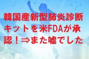 韓国産新型肺炎診断キットを米FDAが承認!⇒また嘘でした