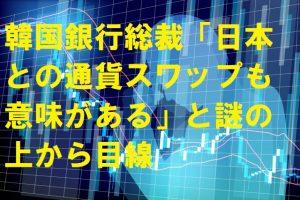 韓国銀行総裁「日本との通貨スワップも意味がある」と謎の上から目線