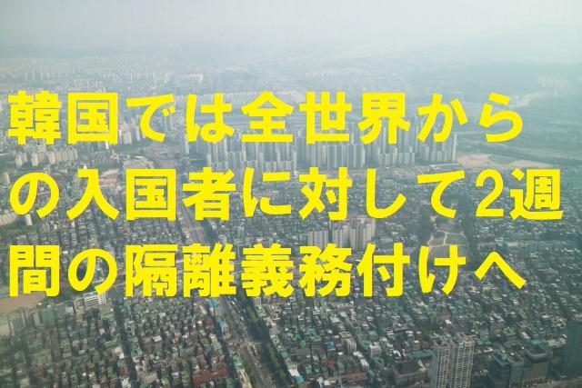 韓国では全世界からの入国者に対して2週間の隔離義務付けへ