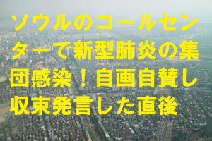 ソウルのコールセンターで新型肺炎の集団感染!自画自賛し収束発言した直後