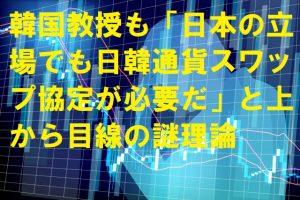 韓国教授も「日本の立場でも日韓通貨スワップ協定が必要だ」と上から目線の謎理論