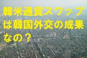 韓米通貨スワップは韓国外交の成果なの?