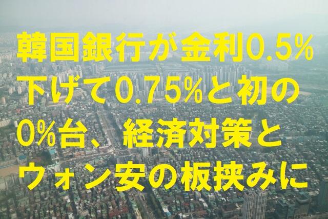 韓国銀行が金利0.5%下げて0.75%と初の0%台、経済対策とウォン安の板挟みに