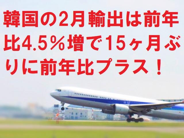 韓国の2月輸出は前年比4.5%増で15ヶ月ぶりに前年比プラス!