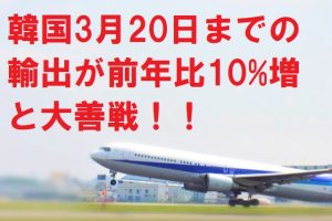 韓国3月20日までの輸出が前年比10%増と大善戦!!