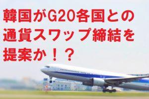 韓国がG20各国との通貨スワップ締結を提案か!?
