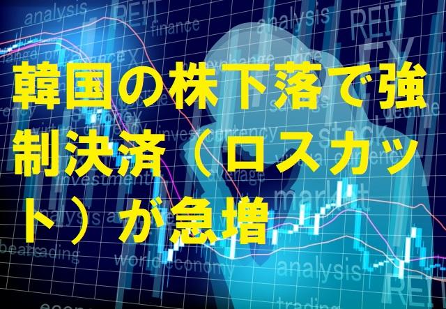 韓国の株下落で強制決済(ロスカット)が急増