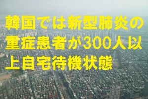 韓国では新型肺炎の重症患者が300人以上自宅待機状態