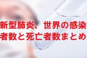 新型肺炎、世界の感染者数と死亡者数まとめ