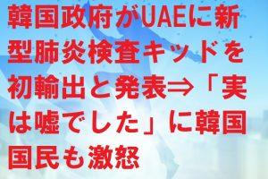韓国政府がUAEに新型肺炎検査キッドを初輸出と発表⇒「実は嘘でした」に韓国国民も激怒