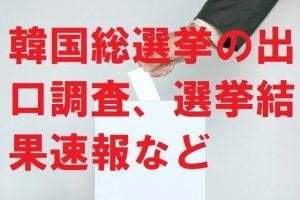 韓国総選挙の出口調査、選挙結果速報など