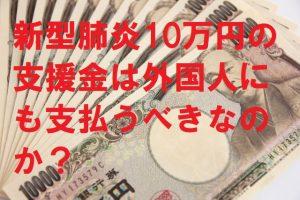 新型肺炎10万円の支援金は外国人にも支払うべきなのか?