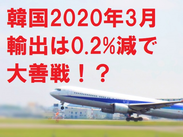 韓国2020年3月輸出は0.2%減で大善戦!?