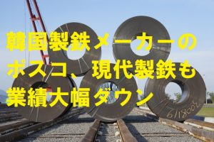 韓国製鉄メーカーのポスコ、現代製鉄も業績大幅ダウン