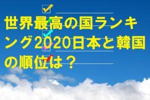 世界最高の国ランキング2020日本と韓国の順位は?