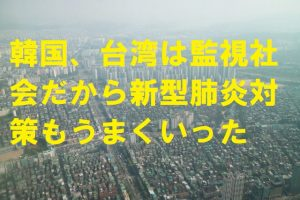 韓国、台湾は監視社会だから新型肺炎対策もうまくいった