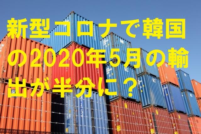 新型コロナで韓国の2020年5月の輸出が半分に?