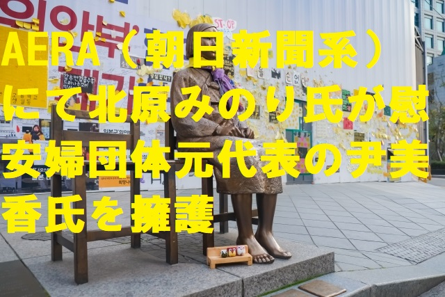 AERA(朝日新聞系)にて北原みのり氏が慰安婦団体元代表の尹美香氏を擁護