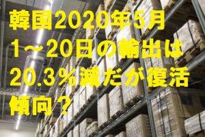 韓国2020年5月1〜20日の輸出は20.3%減だが復活傾向?