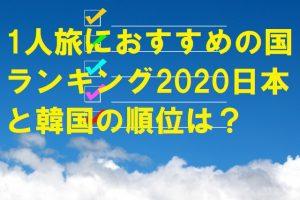 1人旅におすすめの国ランキング2020日本と韓国の順位は?