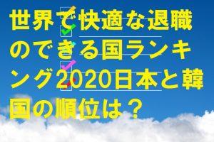 世界で快適な退職のできる国ランキング2020日本と韓国の順位は?