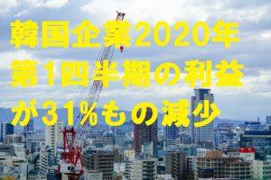 韓国企業2020年第1四半期の利益が31%もの減少