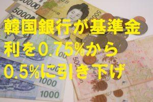 韓国銀行が基準金利を0.75%から0.5%に引き下げ