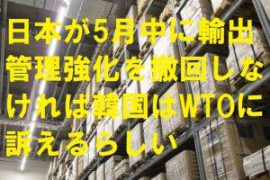 日本が5月中に輸出管理強化を撤回しなければ韓国はWTOに訴えるらしい