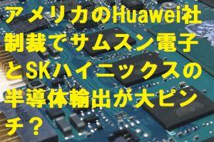 アメリカのHuawei社制裁でサムスン電子とSKハイニックスの半導体輸出が大ピンチ?