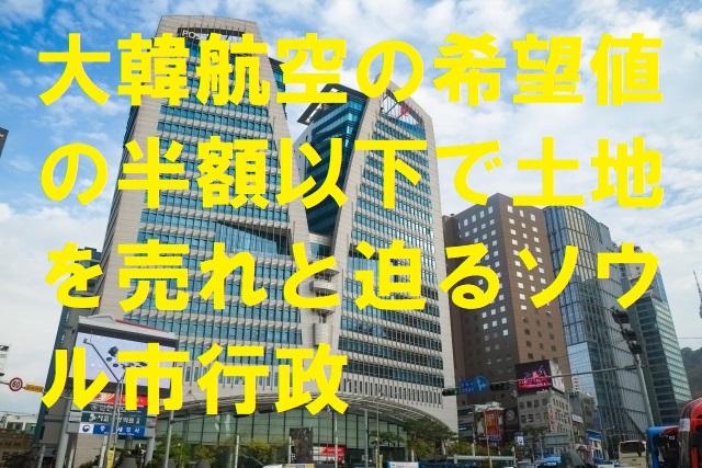 大韓航空の希望値の半額以下で土地を売れと迫るソウル市行政