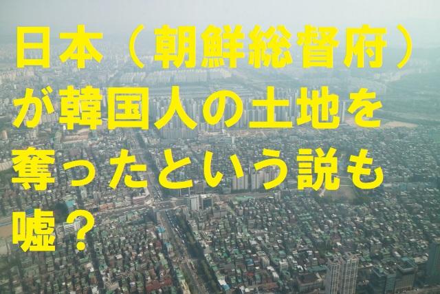日本(朝鮮総督府)が韓国人の土地を奪ったという説も嘘?