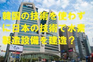 韓国の技術を使わずに日本の技術で水素製造設備を建造?