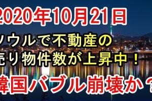 2020年10月21日今日の韓国経済の現状最新ニュース、ソウル不動産の売り物件数が上昇で韓国不動産バブル崩壊か?